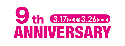 9th ANNIVERARY 3.17[sat]-3.26[mon]